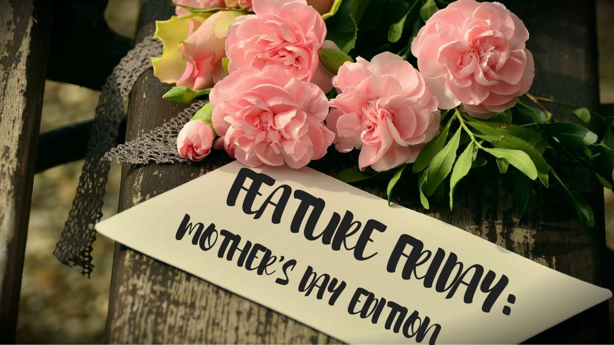 Feature Friday: Mother's Day Edition